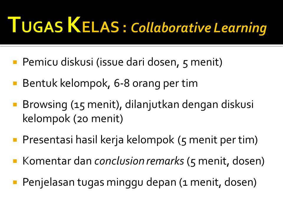  Pemicu diskusi (issue dari dosen, 5 menit)  Bentuk kelompok, 6-8 orang per tim  Browsing (15 menit), dilanjutkan dengan diskusi kelompok (20 menit)  Presentasi hasil kerja kelompok (5 menit per tim)  Komentar dan conclusion remarks (5 menit, dosen)  Penjelasan tugas minggu depan (1 menit, dosen)