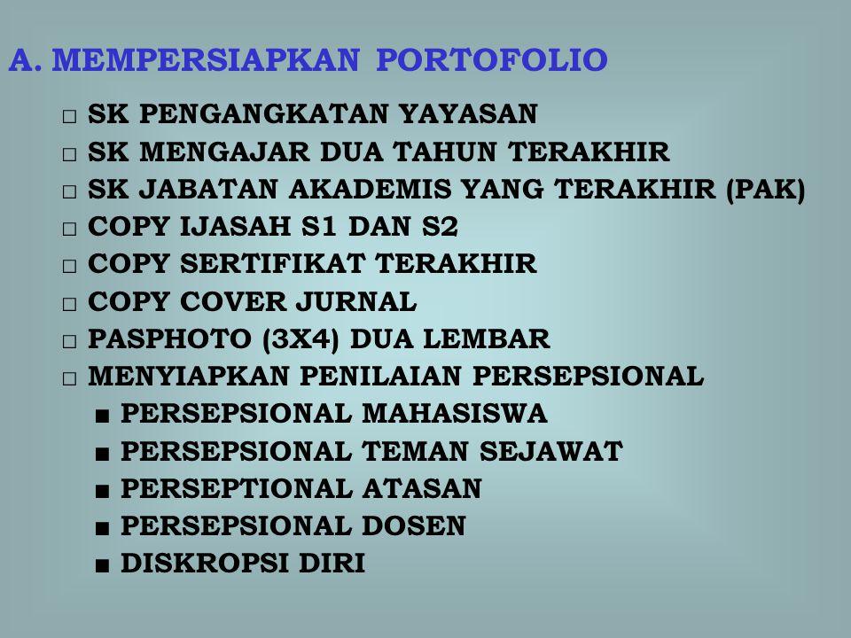 A.MEMPERSIAPKAN PORTOFOLIO □ SK PENGANGKATAN YAYASAN □ SK MENGAJAR DUA TAHUN TERAKHIR □ SK JABATAN AKADEMIS YANG TERAKHIR (PAK) □ COPY IJASAH S1 DAN S2 □ COPY SERTIFIKAT TERAKHIR □ COPY COVER JURNAL □ PASPHOTO (3X4) DUA LEMBAR □ MENYIAPKAN PENILAIAN PERSEPSIONAL ■ PERSEPSIONAL MAHASISWA ■ PERSEPSIONAL TEMAN SEJAWAT ■ PERSEPTIONAL ATASAN ■ PERSEPSIONAL DOSEN ■ DISKROPSI DIRI