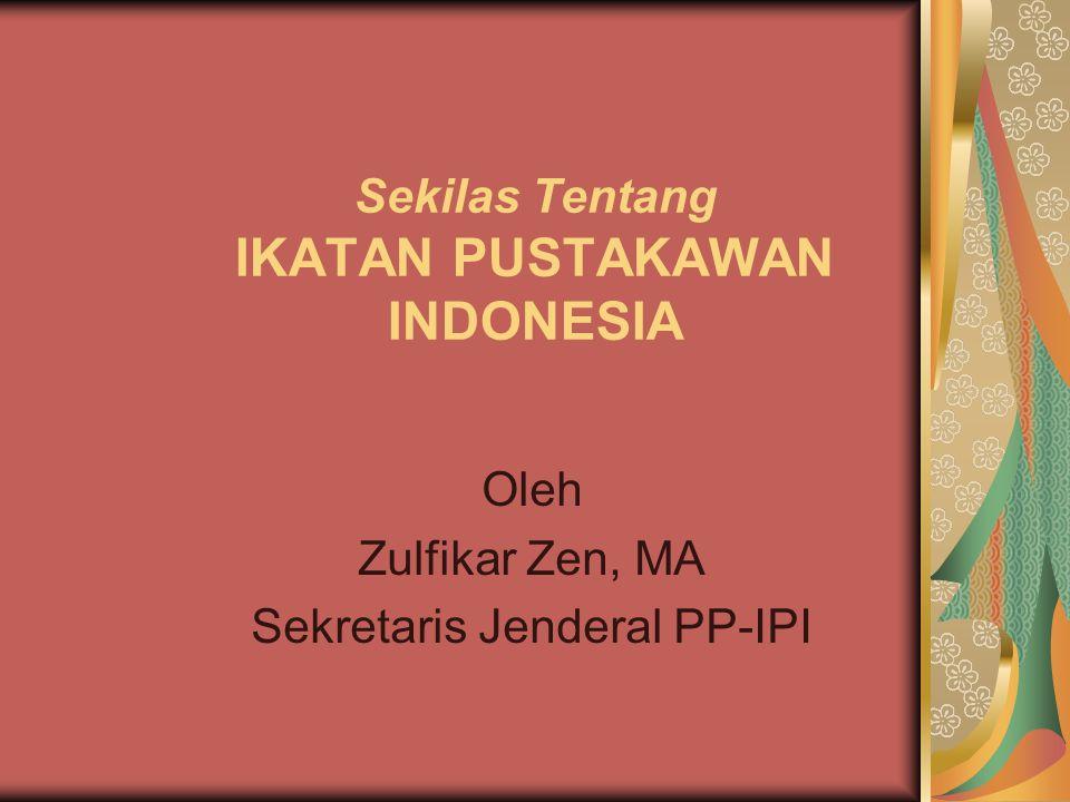Sekilas Tentang IKATAN PUSTAKAWAN INDONESIA Oleh Zulfikar Zen, MA Sekretaris Jenderal PP-IPI
