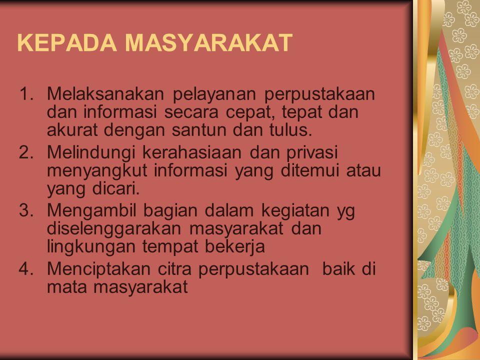 KEPADA MASYARAKAT 1.Melaksanakan pelayanan perpustakaan dan informasi secara cepat, tepat dan akurat dengan santun dan tulus. 2.Melindungi kerahasiaan