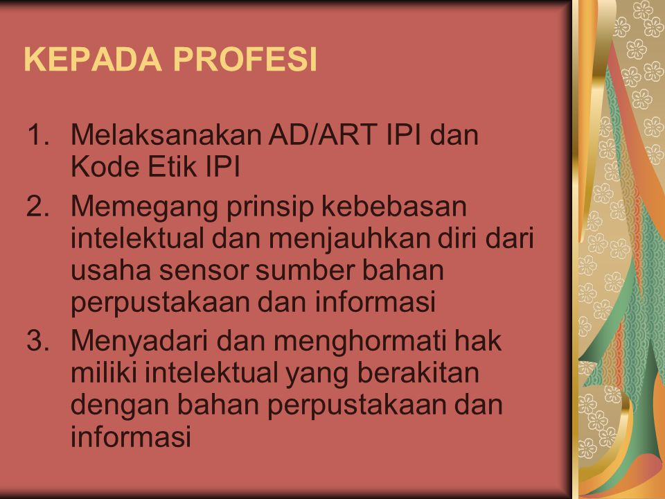 KEPADA PROFESI 1.Melaksanakan AD/ART IPI dan Kode Etik IPI 2.Memegang prinsip kebebasan intelektual dan menjauhkan diri dari usaha sensor sumber bahan perpustakaan dan informasi 3.Menyadari dan menghormati hak miliki intelektual yang berakitan dengan bahan perpustakaan dan informasi