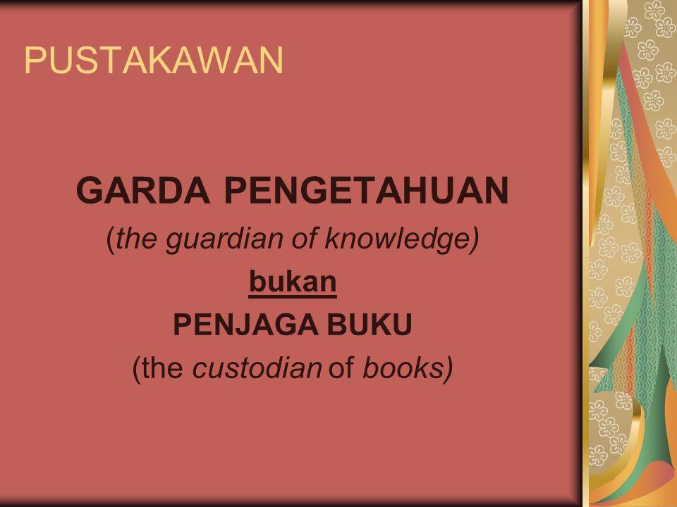 PUSTAKAWAN GARDA PENGETAHUAN (the guardian of knowledge) bukan PENJAGA BUKU (the custodian of books)