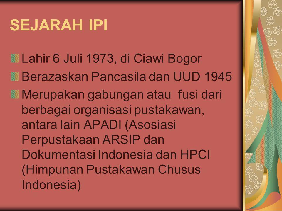 SEJARAH IPI Lahir 6 Juli 1973, di Ciawi Bogor Berazaskan Pancasila dan UUD 1945 Merupakan gabungan atau fusi dari berbagai organisasi pustakawan, anta