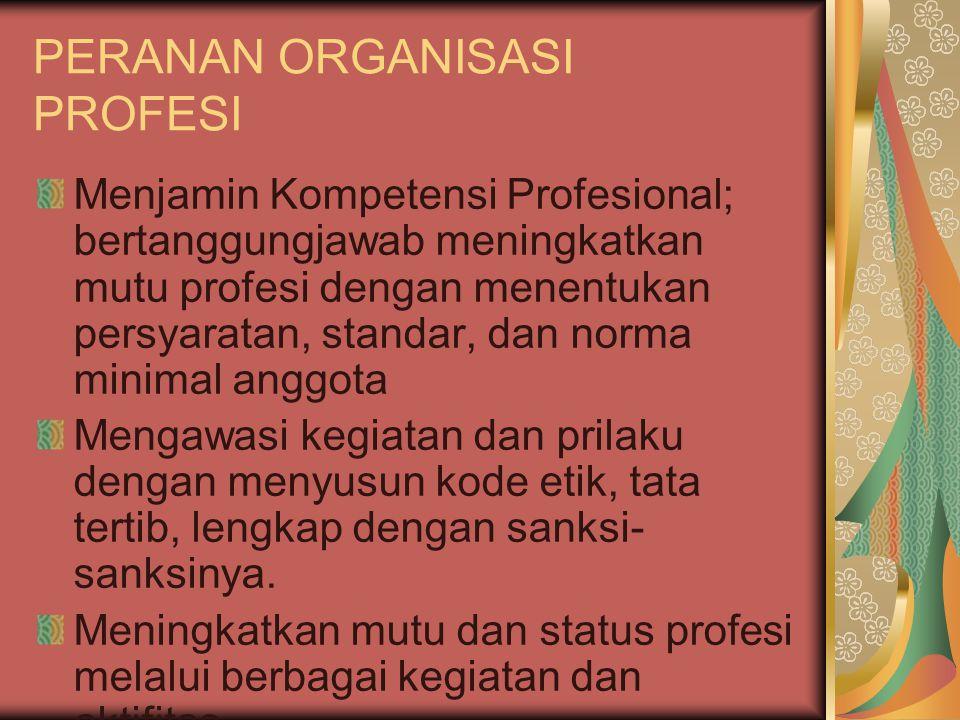 PERANAN ORGANISASI PROFESI Menjamin Kompetensi Profesional; bertanggungjawab meningkatkan mutu profesi dengan menentukan persyaratan, standar, dan norma minimal anggota Mengawasi kegiatan dan prilaku dengan menyusun kode etik, tata tertib, lengkap dengan sanksi- sanksinya.