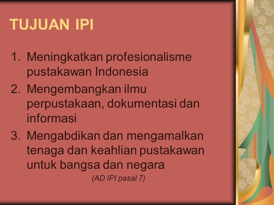 KEGIATAN IPI 1.Mengadakan berbagai kegiatan ilmiah di bidang perpustakaan, dokumentasi dan informasi di dalam maupun luar negeri 2.Mengikut-sertakan pustakawan dalam pelaksanaan program pemerintah dan pembangunan nasional di bidang perpustakaan, dokumentasi dan informasi 3.Menerbitkan atau mempublikasikan bahan pustaka di bidang perpustakaan, dokumentasi dan informasi 4.Membina forum komunikasi antar pustakawan dan/ atau kelembagaan perpustakaan, dokumentasi dan informasi (AD IPI pasal 8)
