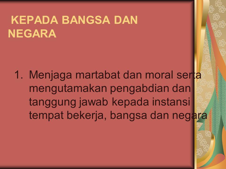 KEPADA BANGSA DAN NEGARA 1.Menjaga martabat dan moral serta mengutamakan pengabdian dan tanggung jawab kepada instansi tempat bekerja, bangsa dan nega
