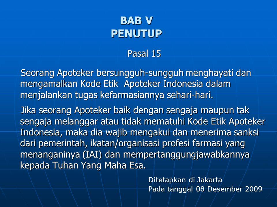 BAB V PENUTUP Pasal 15 Seorang Apoteker bersungguh-sungguh menghayati dan mengamalkan Kode Etik Apoteker Indonesia dalam menjalankan tugas kefarmasian