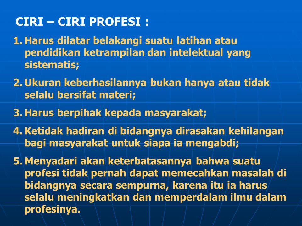 CIRI – CIRI PROFESI : 1.Harus dilatar belakangi suatu latihan atau pendidikan ketrampilan dan intelektual yang sistematis; 2.Ukuran keberhasilannya bu