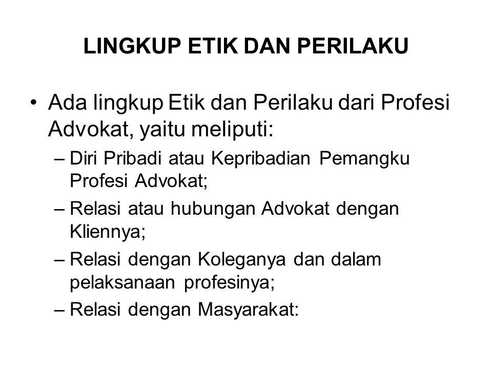 LINGKUP ETIK DAN PERILAKU Ada lingkup Etik dan Perilaku dari Profesi Advokat, yaitu meliputi: –Diri Pribadi atau Kepribadian Pemangku Profesi Advokat;