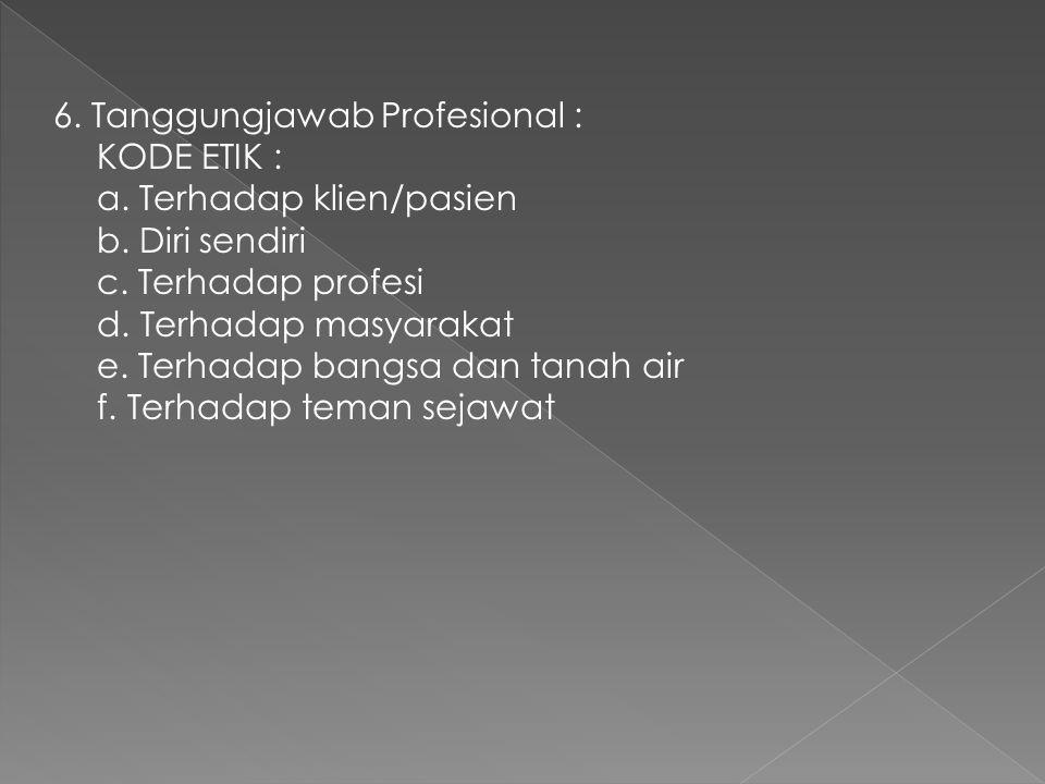 6. Tanggungjawab Profesional : KODE ETIK : a. Terhadap klien/pasien b. Diri sendiri c. Terhadap profesi d. Terhadap masyarakat e. Terhadap bangsa dan