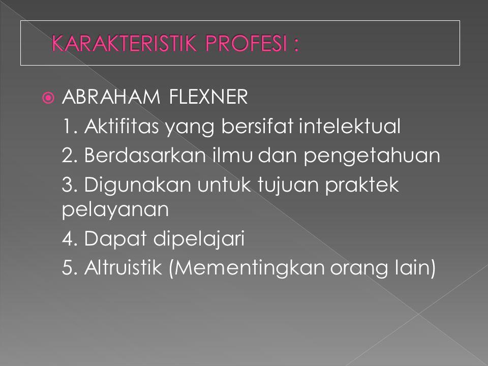 AABRAHAM FLEXNER 1. Aktifitas yang bersifat intelektual 2. Berdasarkan ilmu dan pengetahuan 3. Digunakan untuk tujuan praktek pelayanan 4. Dapat dip