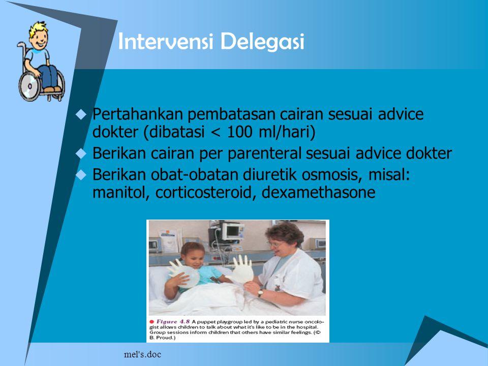mel's.doc Intervensi Delegasi  Pertahankan pembatasan cairan sesuai advice dokter (dibatasi < 100 ml/hari)  Berikan cairan per parenteral sesuai adv