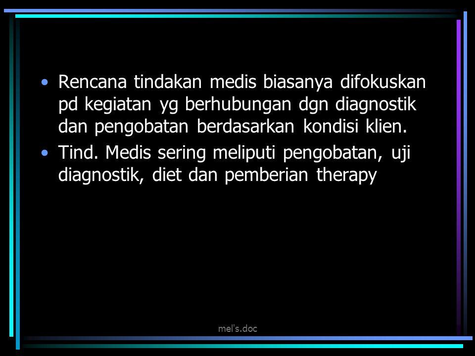 mel's.doc Rencana tindakan medis biasanya difokuskan pd kegiatan yg berhubungan dgn diagnostik dan pengobatan berdasarkan kondisi klien. Tind. Medis s