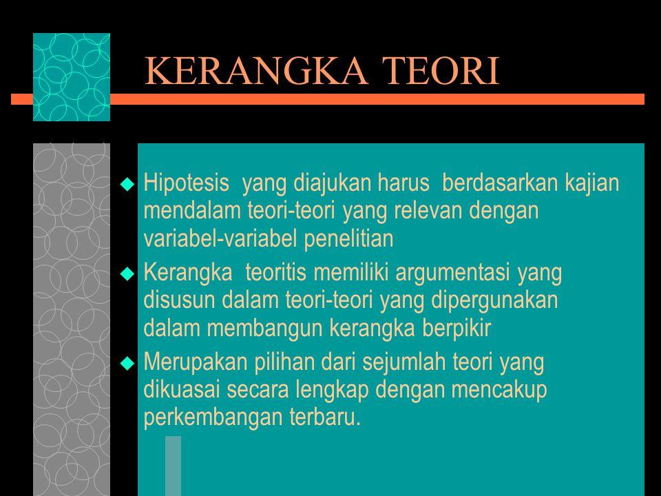 KERANGKA TEORI  Hipotesis yang diajukan harus berdasarkan kajian mendalam teori-teori yang relevan dengan variabel-variabel penelitian  Kerangka teoritis memiliki argumentasi yang disusun dalam teori-teori yang dipergunakan dalam membangun kerangka berpikir  Merupakan pilihan dari sejumlah teori yang dikuasai secara lengkap dengan mencakup perkembangan terbaru.
