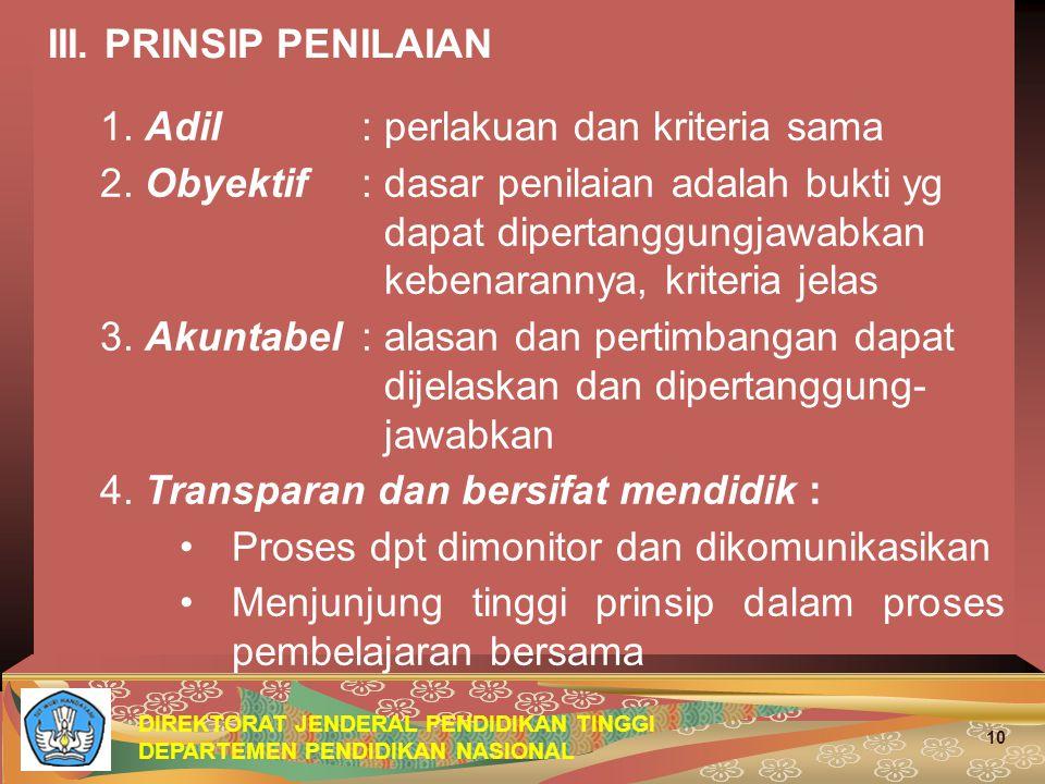 DIREKTORAT JENDERAL PENDIDIKAN TINGGI DEPARTEMEN PENDIDIKAN NASIONAL 10 III. PRINSIP PENILAIAN 1. Adil: perlakuan dan kriteria sama 2. Obyektif: dasar