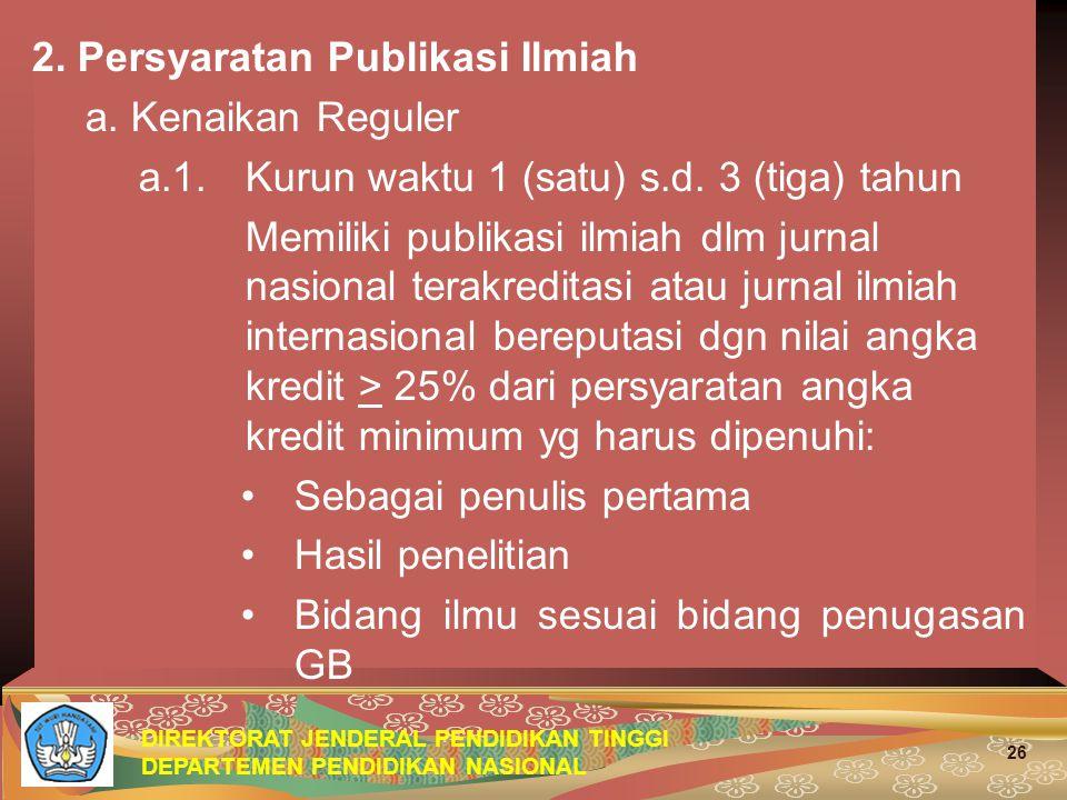 DIREKTORAT JENDERAL PENDIDIKAN TINGGI DEPARTEMEN PENDIDIKAN NASIONAL 26 2. Persyaratan Publikasi Ilmiah a. Kenaikan Reguler a.1. Kurun waktu 1 (satu)