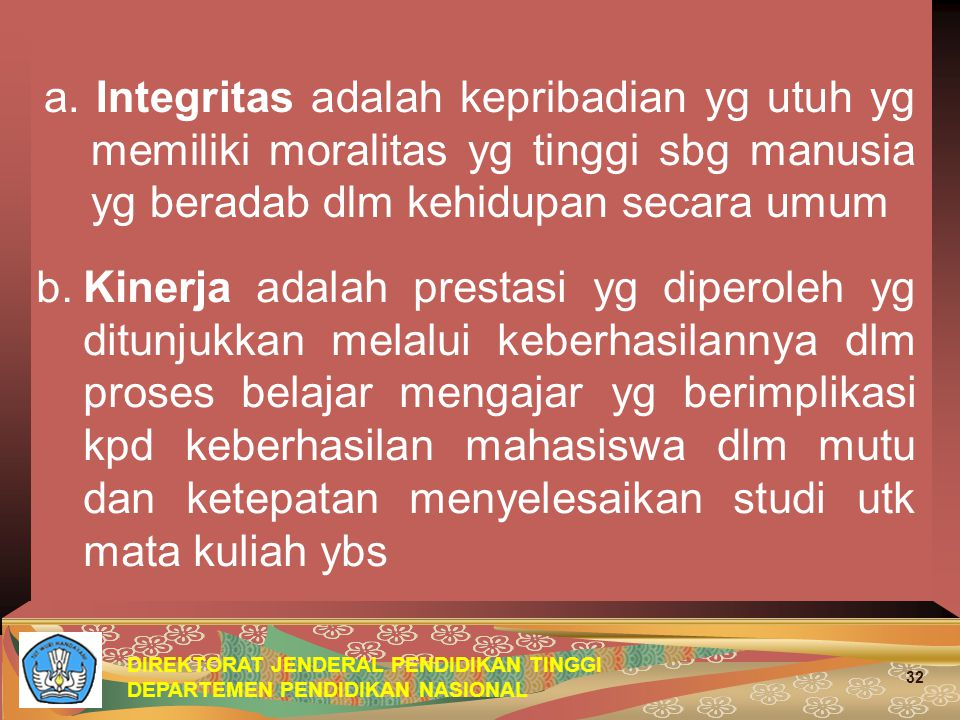 DIREKTORAT JENDERAL PENDIDIKAN TINGGI DEPARTEMEN PENDIDIKAN NASIONAL 32 a. Integritas adalah kepribadian yg utuh yg memiliki moralitas yg tinggi sbg m