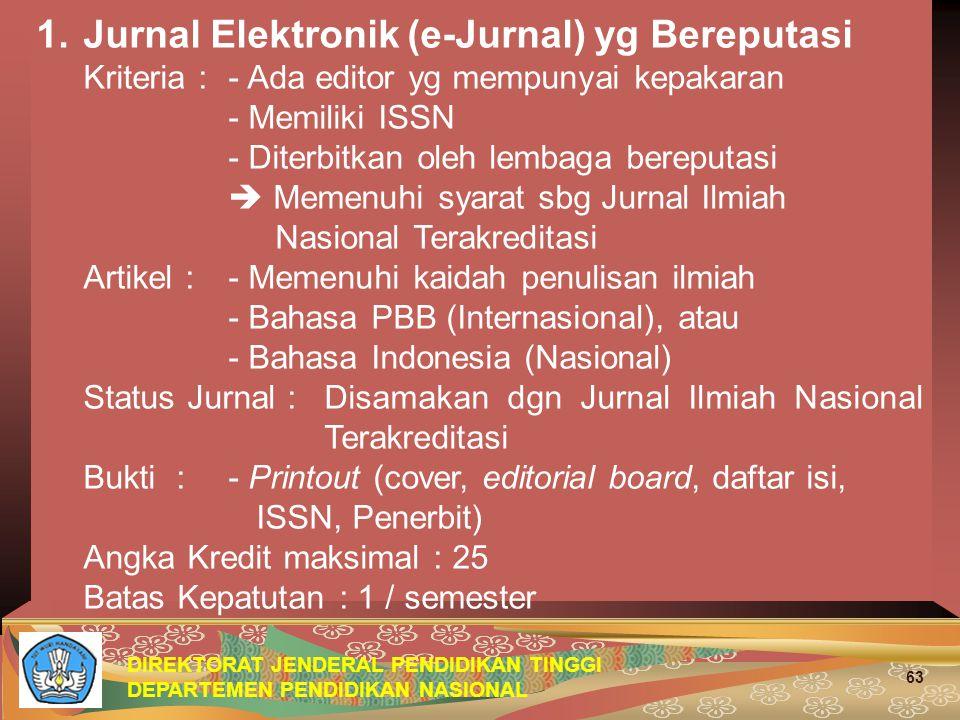 DIREKTORAT JENDERAL PENDIDIKAN TINGGI DEPARTEMEN PENDIDIKAN NASIONAL 63 1.Jurnal Elektronik (e-Jurnal) yg Bereputasi Kriteria : - Ada editor yg mempunyai kepakaran - Memiliki ISSN - Diterbitkan oleh lembaga bereputasi  Memenuhi syarat sbg Jurnal Ilmiah Nasional Terakreditasi Artikel :- Memenuhi kaidah penulisan ilmiah - Bahasa PBB (Internasional), atau - Bahasa Indonesia (Nasional) Status Jurnal :Disamakan dgn Jurnal Ilmiah Nasional Terakreditasi Bukti :- Printout (cover, editorial board, daftar isi, ISSN, Penerbit) Angka Kredit maksimal : 25 Batas Kepatutan : 1 / semester