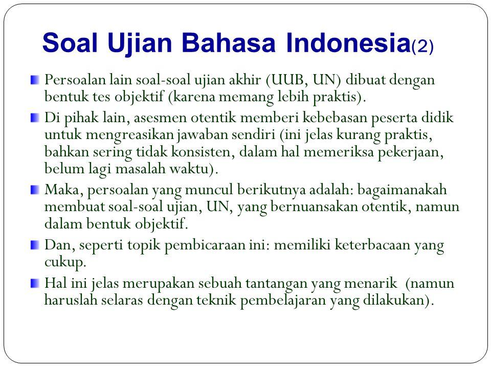 Soal Ujian Bahasa Indonesia (2) Persoalan lain soal-soal ujian akhir (UUB, UN) dibuat dengan bentuk tes objektif (karena memang lebih praktis).