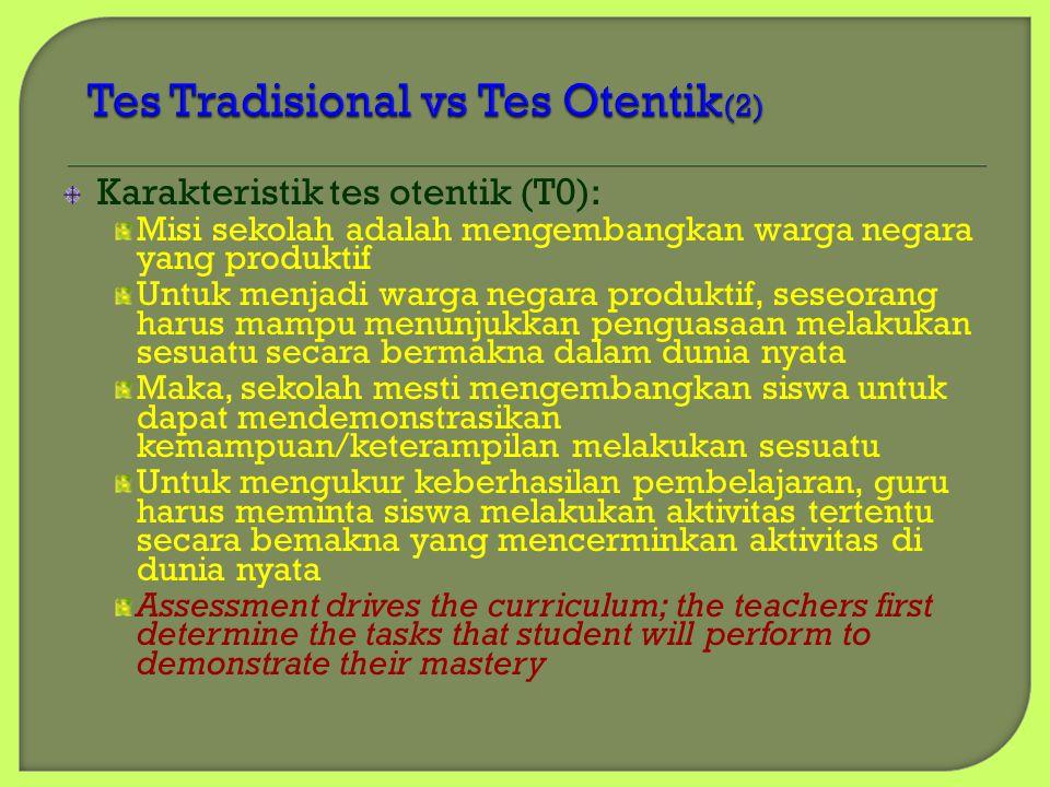 Karakteristik tes otentik (T0): Misi sekolah adalah mengembangkan warga negara yang produktif Untuk menjadi warga negara produktif, seseorang harus mampu menunjukkan penguasaan melakukan sesuatu secara bermakna dalam dunia nyata Maka, sekolah mesti mengembangkan siswa untuk dapat mendemonstrasikan kemampuan/keterampilan melakukan sesuatu Untuk mengukur keberhasilan pembelajaran, guru harus meminta siswa melakukan aktivitas tertentu secara bemakna yang mencerminkan aktivitas di dunia nyata Assessment drives the curriculum; the teachers first determine the tasks that student will perform to demonstrate their mastery
