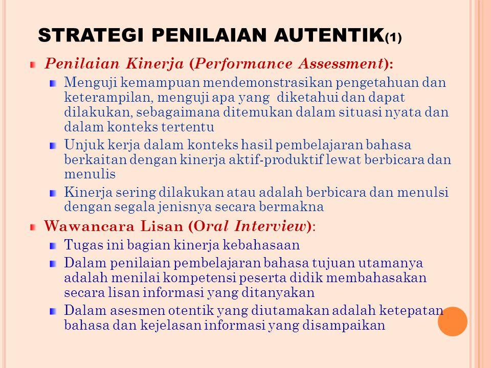 STRATEGI PENILAIAN AUTENTIK (1) Penilaian Kinerja ( Performance Assessment ): Menguji kemampuan mendemonstrasikan pengetahuan dan keterampilan, menguji apa yang diketahui dan dapat dilakukan, sebagaimana ditemukan dalam situasi nyata dan dalam konteks tertentu Unjuk kerja dalam konteks hasil pembelajaran bahasa berkaitan dengan kinerja aktif-produktif lewat berbicara dan menulis Kinerja sering dilakukan atau adalah berbicara dan menulsi dengan segala jenisnya secara bermakna Wawancara Lisan (O ral Interview ) : Tugas ini bagian kinerja kebahasaan Dalam penilaian pembelajaran bahasa tujuan utamanya adalah menilai kompetensi peserta didik membahasakan secara lisan informasi yang ditanyakan Dalam asesmen otentik yang diutamakan adalah ketepatan bahasa dan kejelasan informasi yang disampaikan
