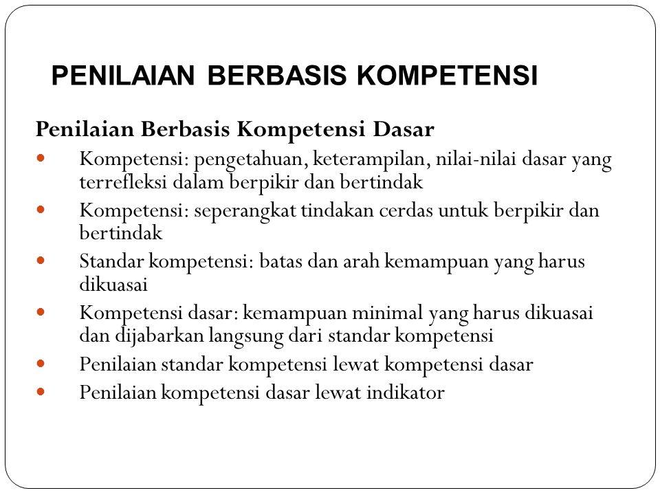PENILAIAN BERBASIS KOMPETENSI Penilaian Berbasis Kompetensi Dasar Kompetensi: pengetahuan, keterampilan, nilai-nilai dasar yang terrefleksi dalam berpikir dan bertindak Kompetensi: seperangkat tindakan cerdas untuk berpikir dan bertindak Standar kompetensi: batas dan arah kemampuan yang harus dikuasai Kompetensi dasar: kemampuan minimal yang harus dikuasai dan dijabarkan langsung dari standar kompetensi Penilaian standar kompetensi lewat kompetensi dasar Penilaian kompetensi dasar lewat indikator