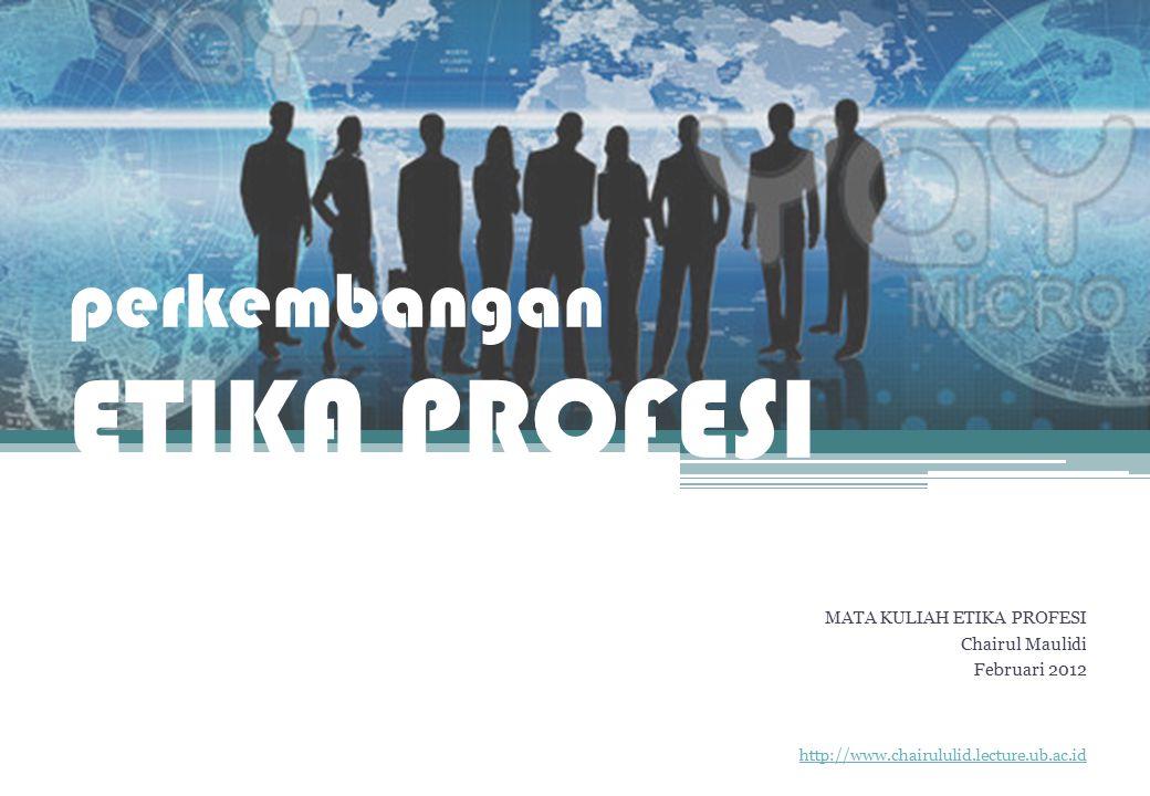 perkembangan ETIKA PROFESI MATA KULIAH ETIKA PROFESI Chairul Maulidi Februari 2012 http://www.chairululid.lecture.ub.ac.id