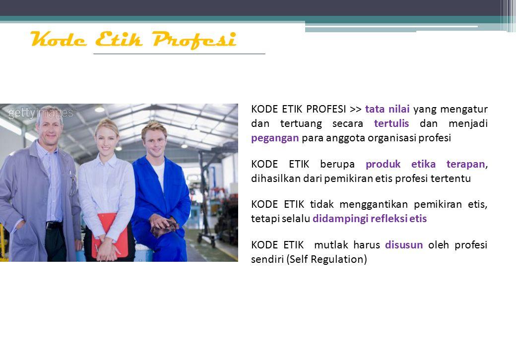 Kode Etik Profesi KODE ETIK PROFESI >> tata nilai yang mengatur dan tertuang secara tertulis dan menjadi pegangan para anggota organisasi profesi KODE