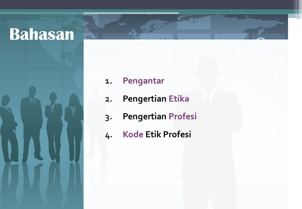 Bahasan 1. Pengantar 2. Pengertian Etika 3. Pengertian Profesi 4. Kode Etik Profesi