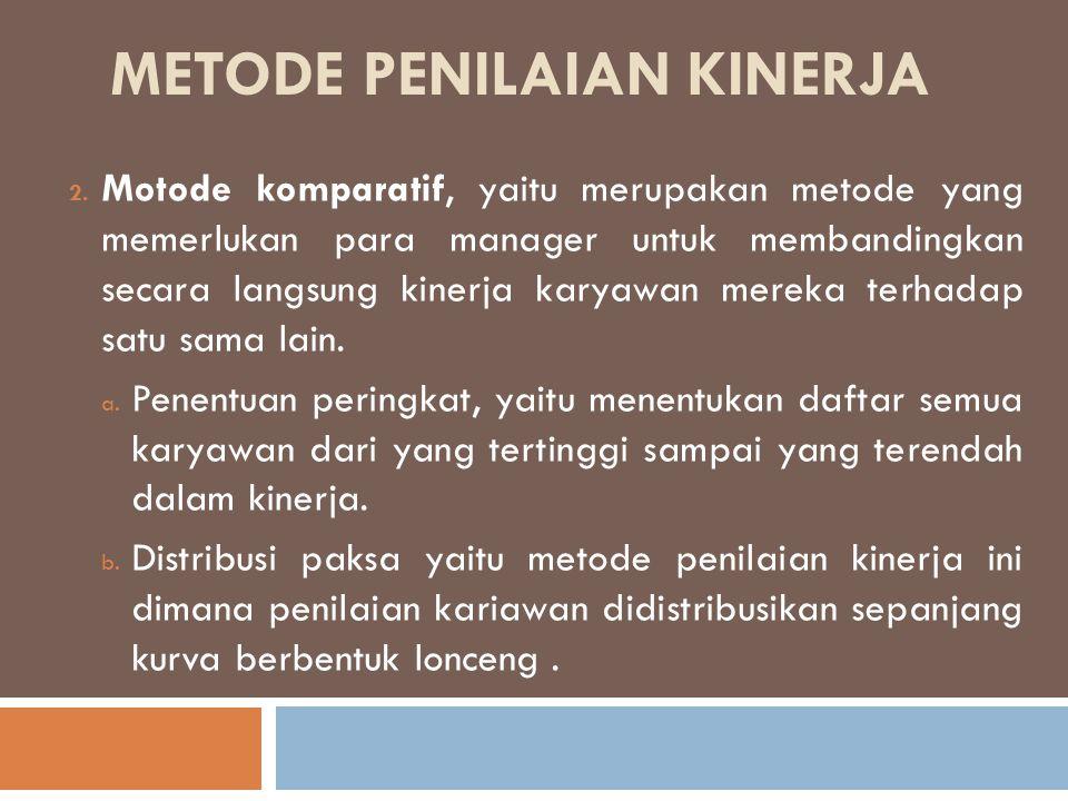 METODE PENILAIAN KINERJA 2. Motode komparatif, yaitu merupakan metode yang memerlukan para manager untuk membandingkan secara langsung kinerja karyawa