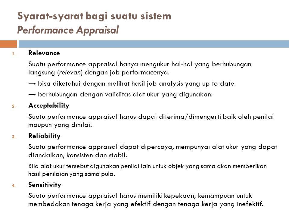 Syarat-syarat bagi suatu sistem Performance Appraisal 1. Relevance Suatu performance appraisal hanya mengukur hal-hal yang berhubungan langsung (relev