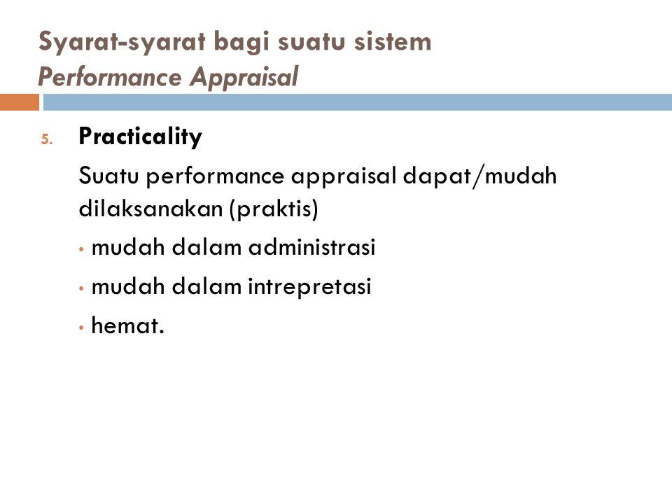 Syarat-syarat bagi suatu sistem Performance Appraisal 5. Practicality Suatu performance appraisal dapat/mudah dilaksanakan (praktis) mudah dalam admin