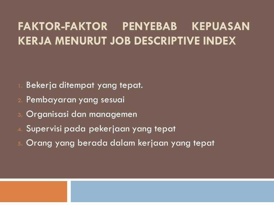 FAKTOR-FAKTOR PENYEBAB KEPUASAN KERJA MENURUT JOB DESCRIPTIVE INDEX 1. Bekerja ditempat yang tepat. 2. Pembayaran yang sesuai 3. Organisasi dan manage