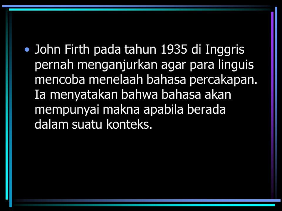 John Firth pada tahun 1935 di Inggris pernah menganjurkan agar para linguis mencoba menelaah bahasa percakapan.