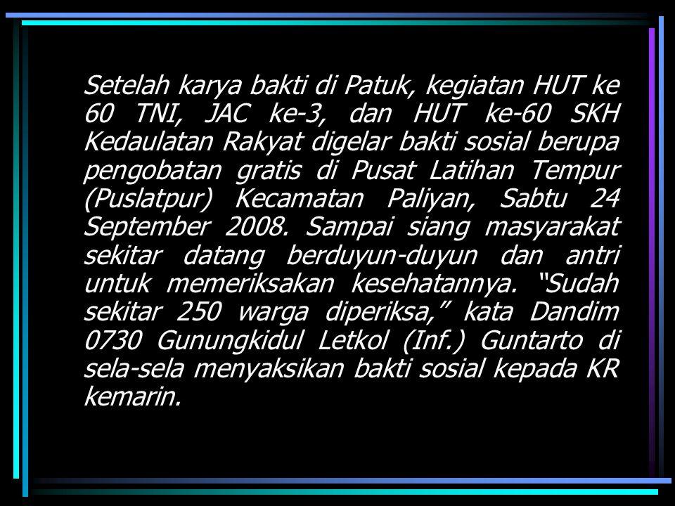 Setelah karya bakti di Patuk, kegiatan HUT ke 60 TNI, JAC ke-3, dan HUT ke-60 SKH Kedaulatan Rakyat digelar bakti sosial berupa pengobatan gratis di Pusat Latihan Tempur (Puslatpur) Kecamatan Paliyan, Sabtu 24 September 2008.