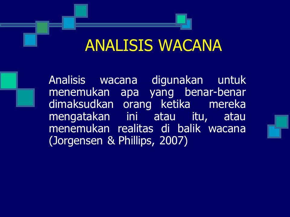 ANALISIS WACANA Analisis wacana digunakan untuk menemukan apa yang benar-benar dimaksudkan orang ketika mereka mengatakan ini atau itu, atau menemukan realitas di balik wacana (Jorgensen & Phillips, 2007)
