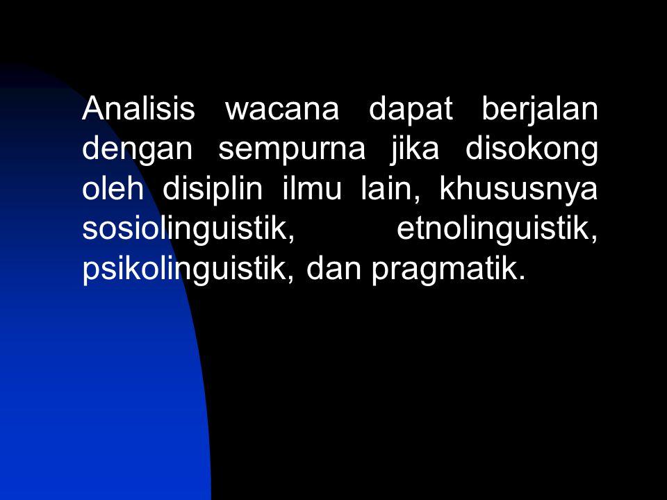 Analisis wacana dapat berjalan dengan sempurna jika disokong oleh disiplin ilmu lain, khususnya sosiolinguistik, etnolinguistik, psikolinguistik, dan pragmatik.