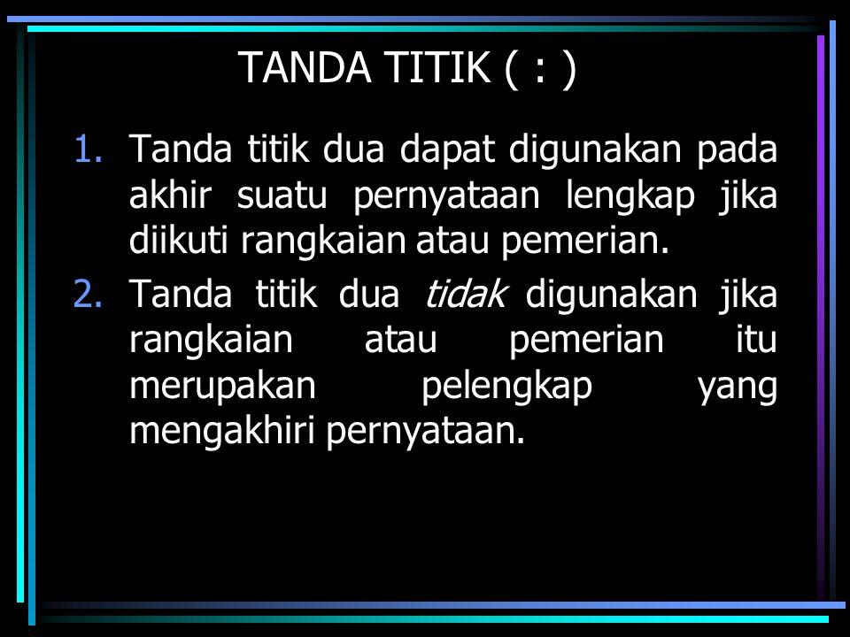 TANDA TITIK ( : ) 1.Tanda titik dua dapat digunakan pada akhir suatu pernyataan lengkap jika diikuti rangkaian atau pemerian. 2.Tanda titik dua tidak