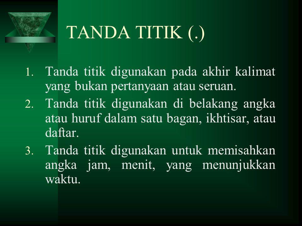 TANDA TITIK (.) 1. Tanda titik digunakan pada akhir kalimat yang bukan pertanyaan atau seruan. 2. Tanda titik digunakan di belakang angka atau huruf d
