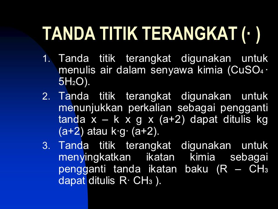 TANDA TITIK TERANGKAT (· ) 1. Tanda titik terangkat digunakan untuk menulis air dalam senyawa kimia (CuSO 4 · 5H 2 O). 2. Tanda titik terangkat diguna