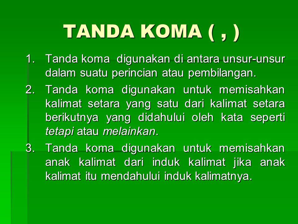 TANDA KOMA (, ) 1.Tanda koma digunakan di antara unsur-unsur dalam suatu perincian atau pembilangan. 2.Tanda koma digunakan untuk memisahkan kalimat s