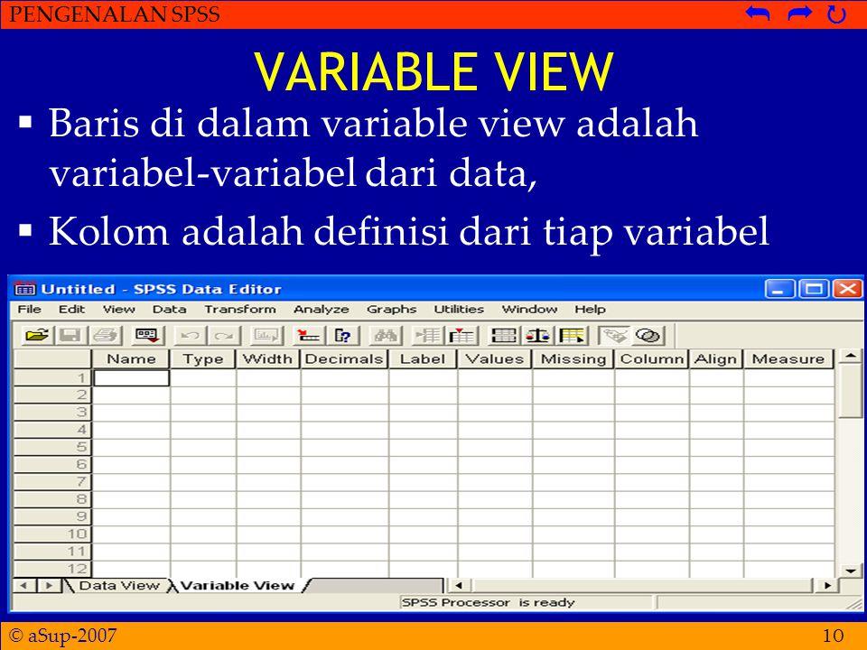 © aSup-2007 PENGENALAN SPSS   10 VARIABLE VIEW  Baris di dalam variable view adalah variabel-variabel dari data,  Kolom adalah definisi dari tiap variabel
