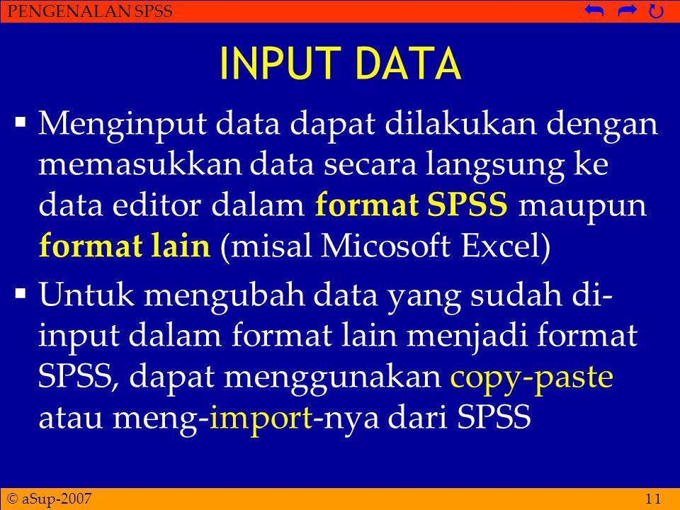 © aSup-2007 PENGENALAN SPSS   11 INPUT DATA  Menginput data dapat dilakukan dengan memasukkan data secara langsung ke data editor dalam format SPSS maupun format lain (misal Micosoft Excel)  Untuk mengubah data yang sudah di- input dalam format lain menjadi format SPSS, dapat menggunakan copy-paste atau meng-import-nya dari SPSS
