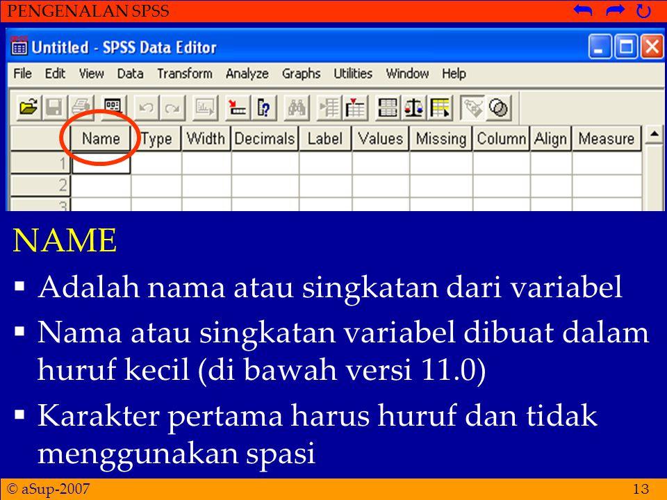 © aSup-2007 PENGENALAN SPSS   13 NAME  Adalah nama atau singkatan dari variabel  Nama atau singkatan variabel dibuat dalam huruf kecil (di bawah versi 11.0)  Karakter pertama harus huruf dan tidak menggunakan spasi