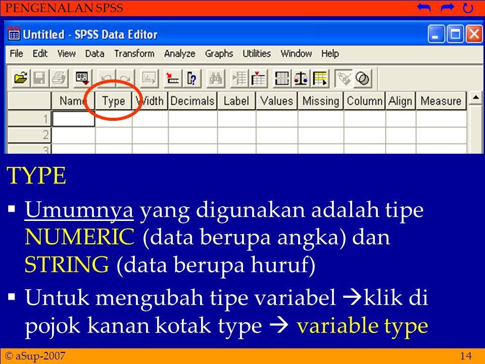 © aSup-2007 PENGENALAN SPSS   14 TYPE  Umumnya yang digunakan adalah tipe NUMERIC (data berupa angka) dan STRING (data berupa huruf)  Untuk mengubah tipe variabel  klik di pojok kanan kotak type  variable type