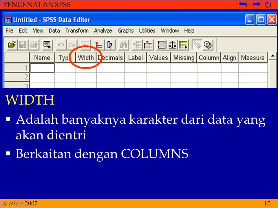 © aSup-2007 PENGENALAN SPSS   15 WIDTH  Adalah banyaknya karakter dari data yang akan dientri  Berkaitan dengan COLUMNS
