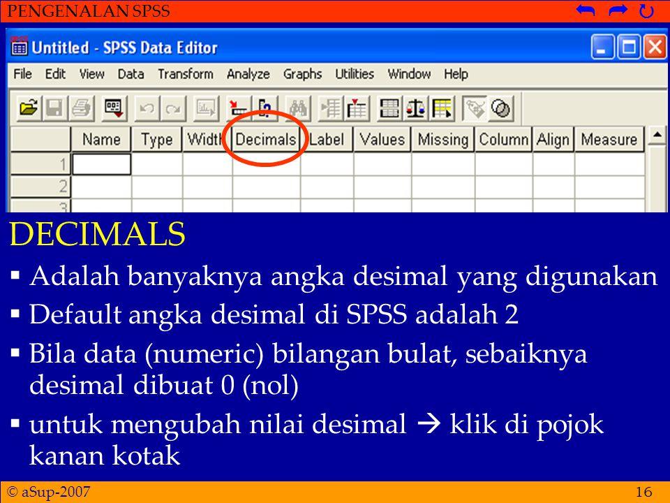 © aSup-2007 PENGENALAN SPSS   16 DECIMALS  Adalah banyaknya angka desimal yang digunakan  Default angka desimal di SPSS adalah 2  Bila data (numeric) bilangan bulat, sebaiknya desimal dibuat 0 (nol)  untuk mengubah nilai desimal  klik di pojok kanan kotak
