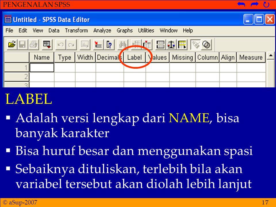 © aSup-2007 PENGENALAN SPSS   17 LABEL  Adalah versi lengkap dari NAME, bisa banyak karakter  Bisa huruf besar dan menggunakan spasi  Sebaiknya dituliskan, terlebih bila akan variabel tersebut akan diolah lebih lanjut