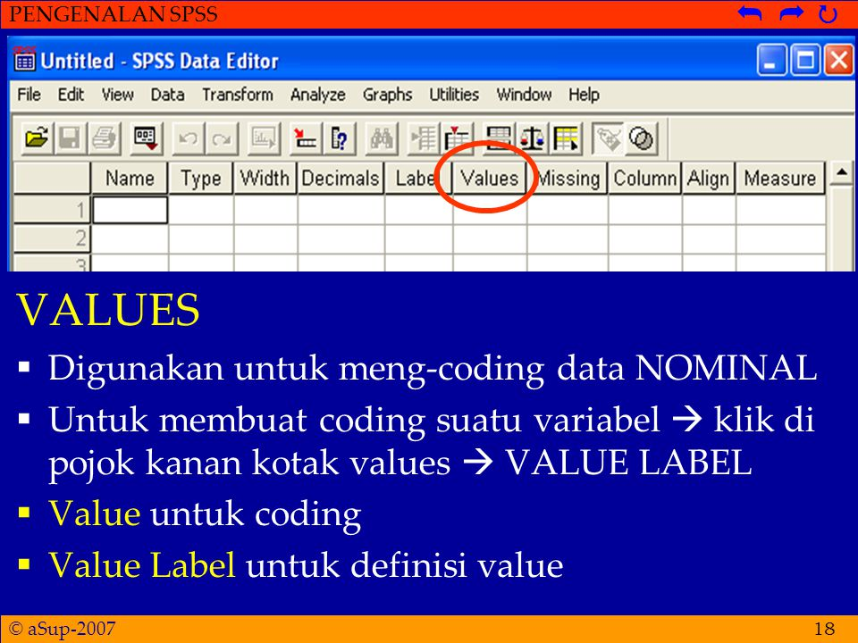 © aSup-2007 PENGENALAN SPSS   18 VALUES  Digunakan untuk meng-coding data NOMINAL  Untuk membuat coding suatu variabel  klik di pojok kanan kotak values  VALUE LABEL  Value untuk coding  Value Label untuk definisi value