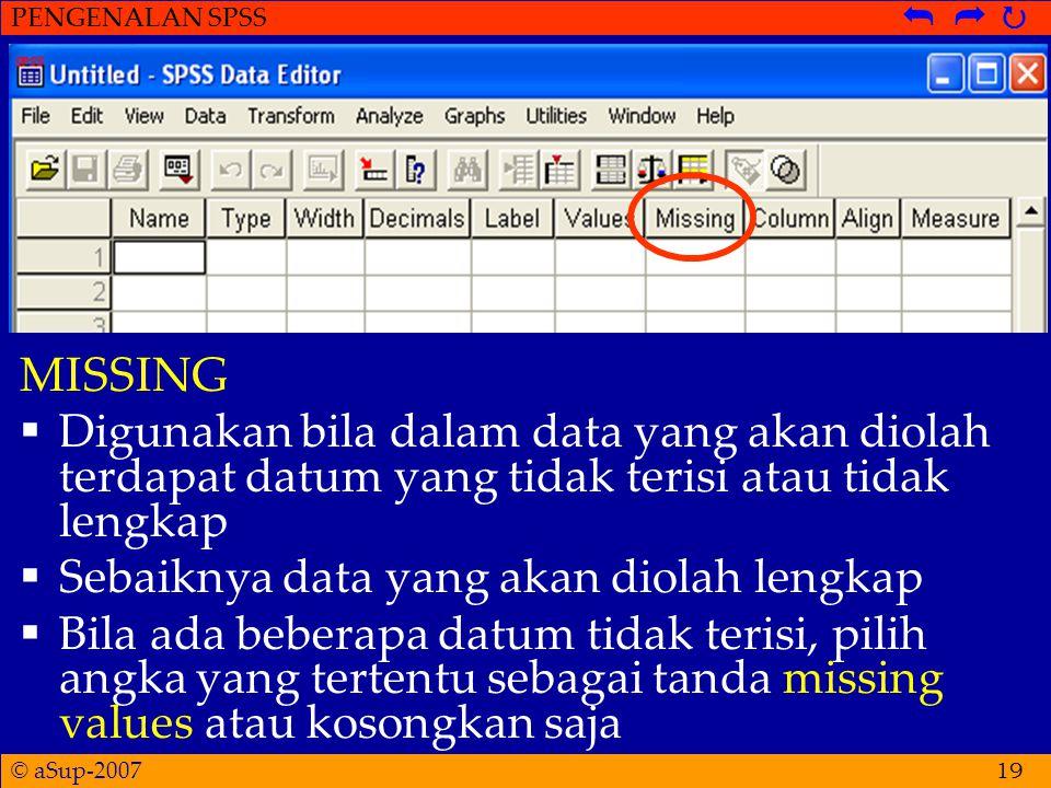 © aSup-2007 PENGENALAN SPSS   19 MISSING  Digunakan bila dalam data yang akan diolah terdapat datum yang tidak terisi atau tidak lengkap  Sebaiknya data yang akan diolah lengkap  Bila ada beberapa datum tidak terisi, pilih angka yang tertentu sebagai tanda missing values atau kosongkan saja